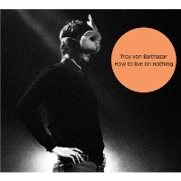 TROY VON BALTHAZAR- | Album : How to live on nothing (2010) | Third Side